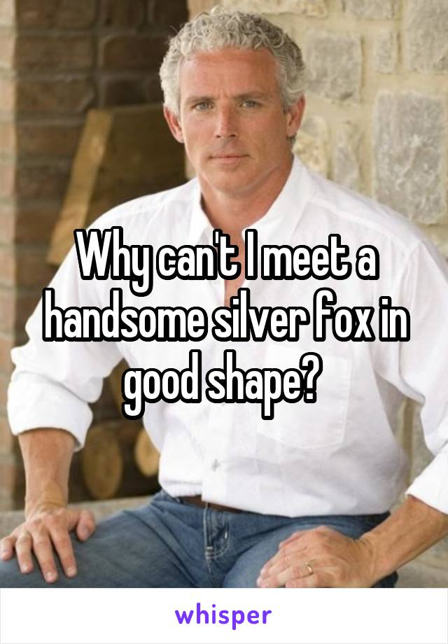 Why can't I meet a handsome silver fox in good shape?