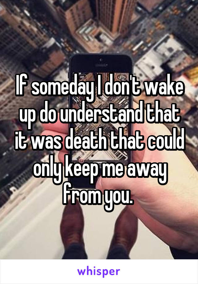 If someday I don't wake up do understand that it was death that could only keep me away from you.