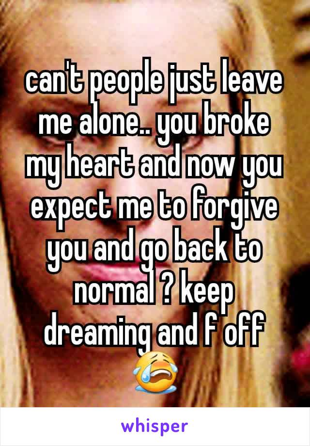 can't people just leave me alone.. you broke my heart and now you expect me to forgive you and go back to normal ? keep dreaming and f off 😭