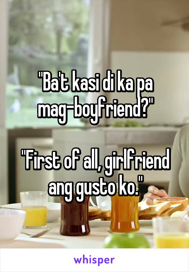 """Ba't kasi di ka pa mag-boyfriend?""  ""First of all, girlfriend ang gusto ko."""