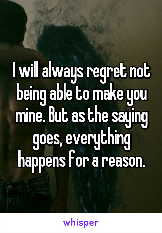 I will always regret not being able to make you mine. But as the saying goes, everything happens for a reason.