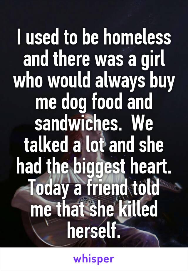 I used to be homeless and there was a girl who would always buy me dog food and sandwiches.  We talked a lot and she had the biggest heart. Today a friend told me that she killed herself.