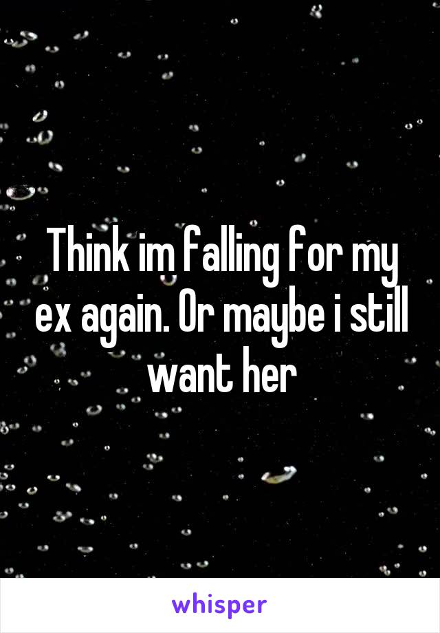 Think im falling for my ex again. Or maybe i still want her