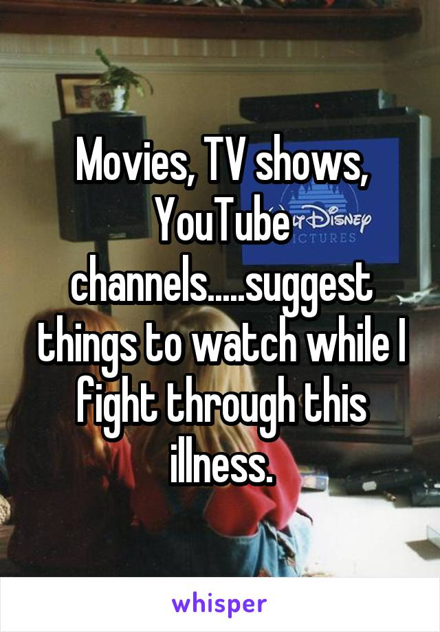 Movies, TV shows, YouTube channels.....suggest things to watch while I fight through this illness.