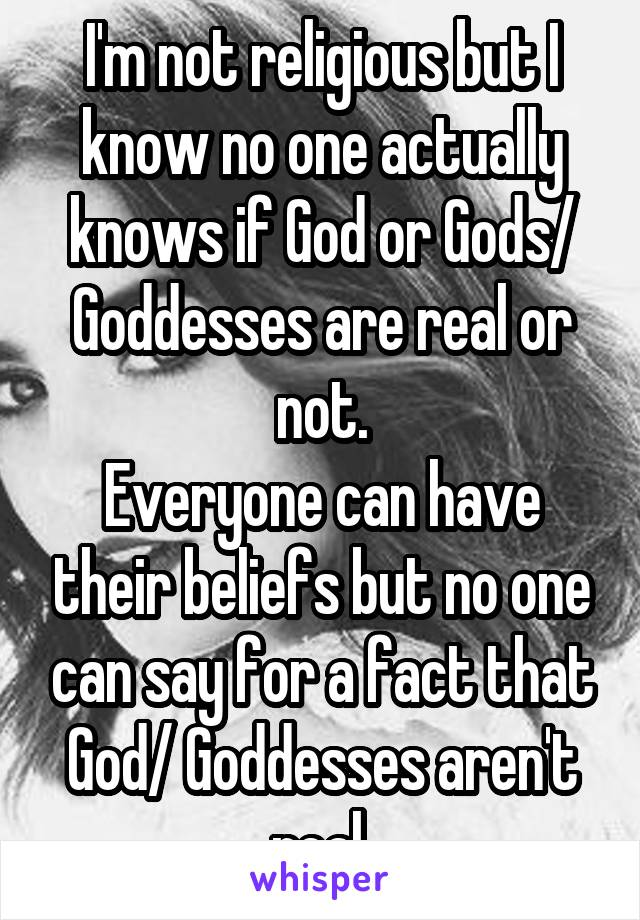 I'm not religious but I know no one actually knows if God or Gods/ Goddesses are real or not. Everyone can have their beliefs but no one can say for a fact that God/ Goddesses aren't real.
