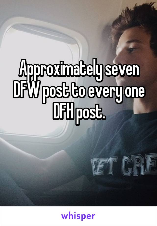 Approximately seven DFW post to every one DFH post.