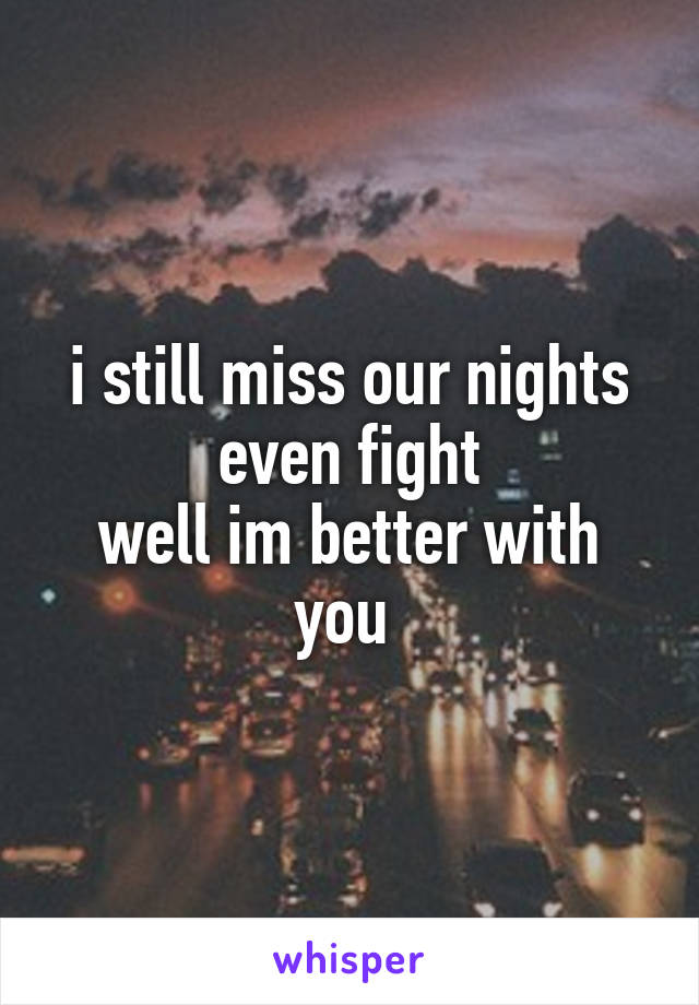 i still miss our nights even fight well im better with you