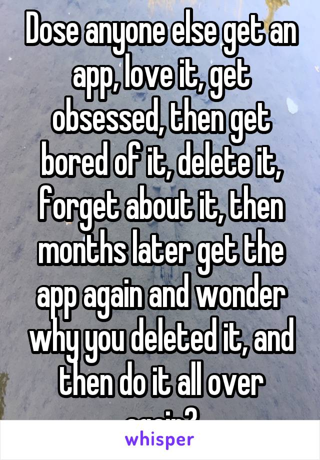 Dose anyone else get an app, love it, get obsessed, then get bored of it, delete it, forget about it, then months later get the app again and wonder why you deleted it, and then do it all over again?