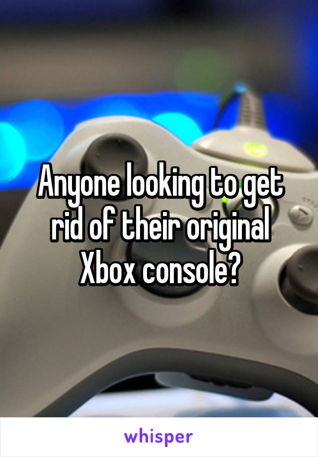 Anyone looking to get rid of their original Xbox console?