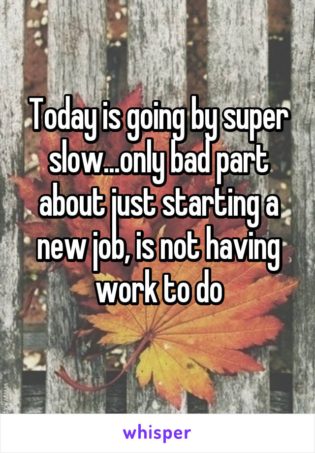 Today is going by super slow...only bad part about just starting a new job, is not having work to do