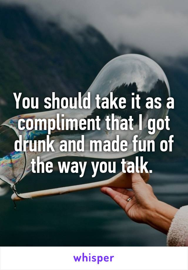 You should take it as a compliment that I got drunk and made fun of the way you talk.