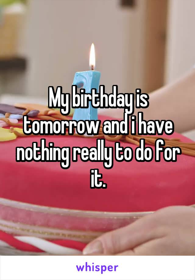 My birthday is tomorrow and i have nothing really to do for it.