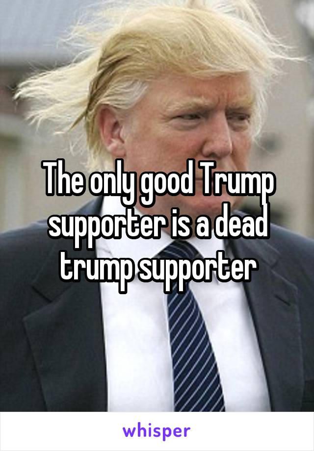 The only good Trump supporter is a dead trump supporter