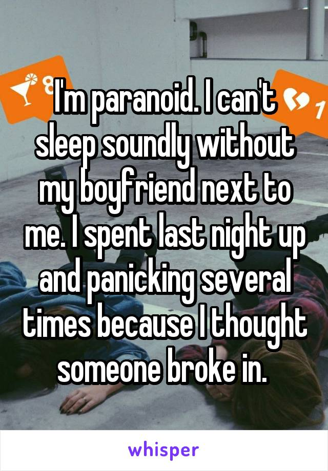 I'm paranoid. I can't sleep soundly without my boyfriend next to me. I spent last night up and panicking several times because I thought someone broke in.