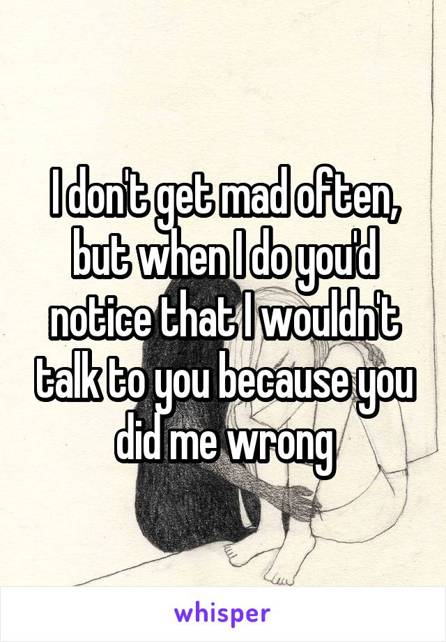 I don't get mad often, but when I do you'd notice that I wouldn't talk to you because you did me wrong