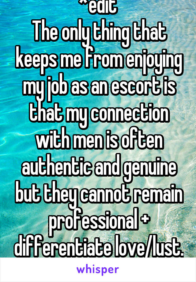 *edit  The only thing that keeps me from enjoying my job as an escort is that my connection with men is often authentic and genuine but they cannot remain professional + differentiate love/lust.