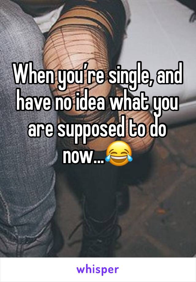 When you're single, and have no idea what you are supposed to do  now...😂