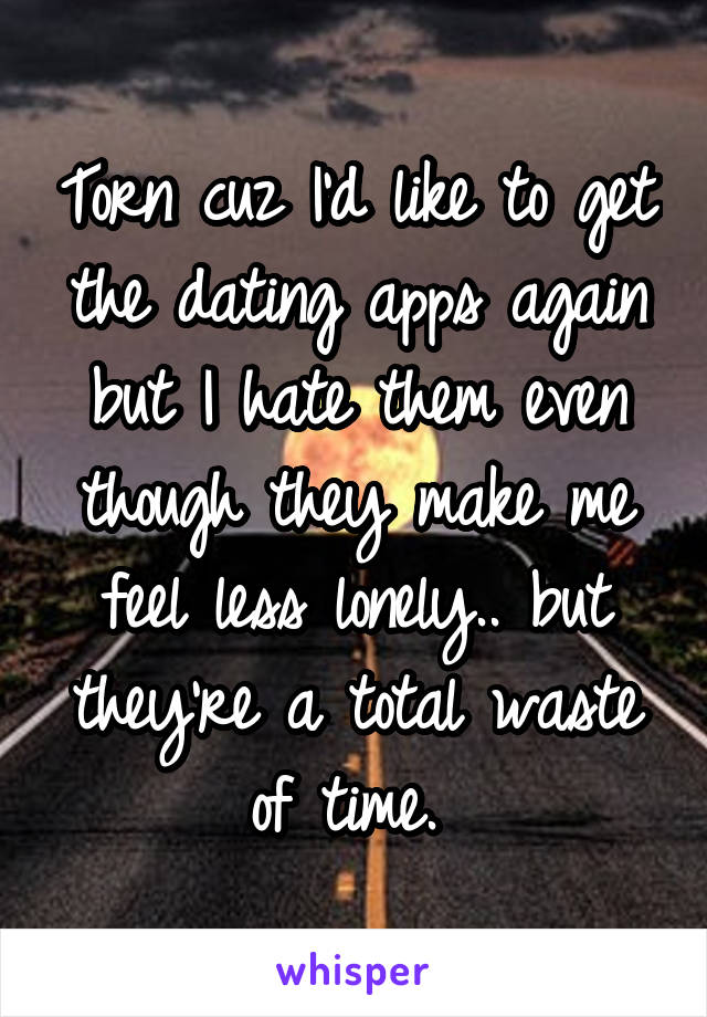 Torn cuz I'd like to get the dating apps again but I hate them even though they make me feel less lonely.. but they're a total waste of time.
