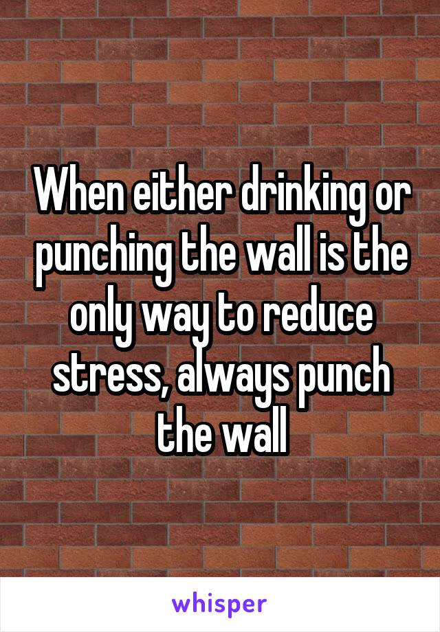 When either drinking or punching the wall is the only way to reduce stress, always punch the wall