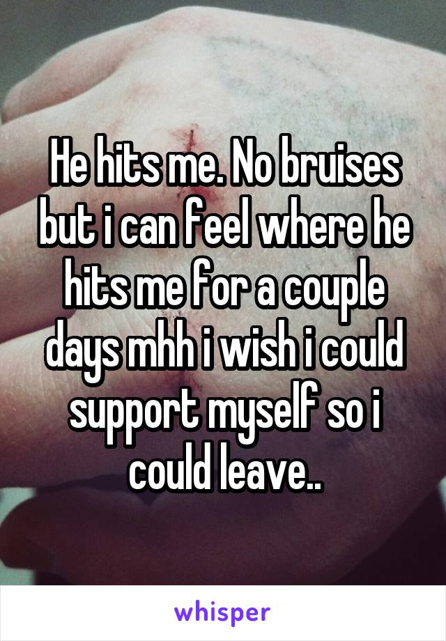 He hits me. No bruises but i can feel where he hits me for a couple days mhh i wish i could support myself so i could leave..