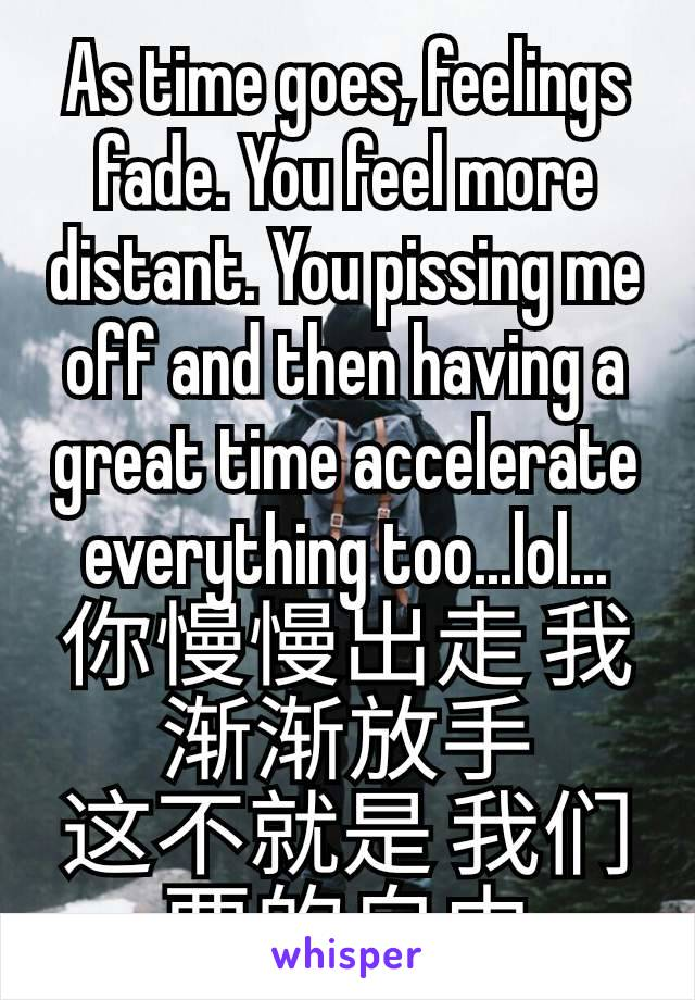 As time goes, feelings fade. You feel more distant. You pissing me off and then having a great time accelerate everything too...lol... 你慢慢出走 我渐渐放手 这不就是 我们要的自由