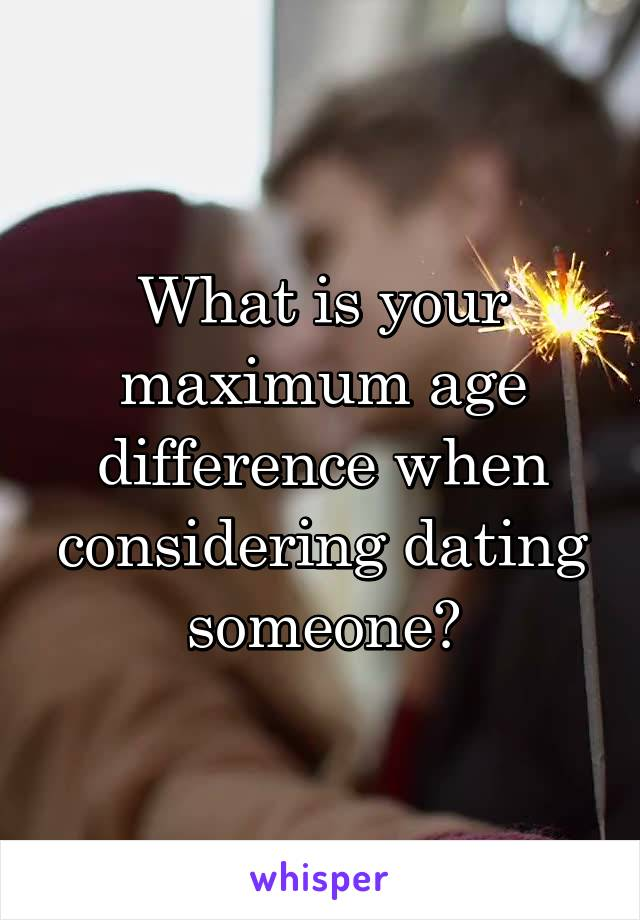 What is your maximum age difference when considering dating someone?