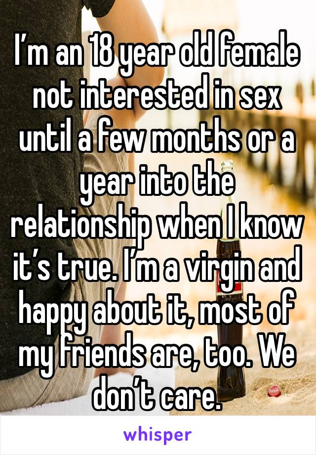 I'm an 18 year old female not interested in sex until a few months or a year into the relationship when I know it's true. I'm a virgin and happy about it, most of my friends are, too. We don't care.