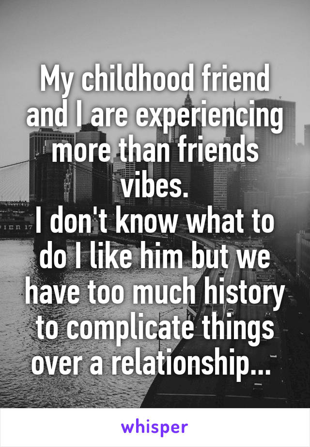 My childhood friend and I are experiencing more than friends vibes. I don't know what to do I like him but we have too much history to complicate things over a relationship...