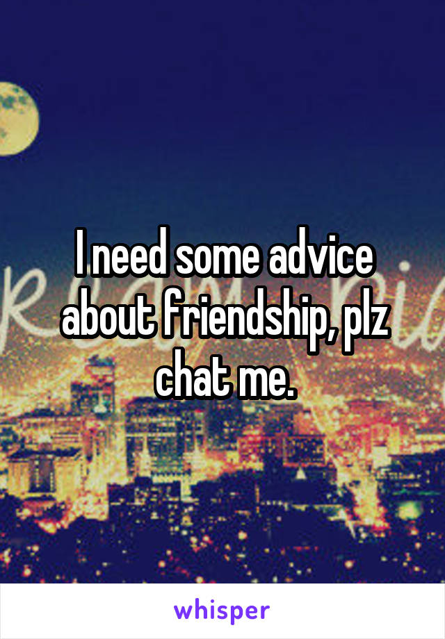 I need some advice about friendship, plz chat me.