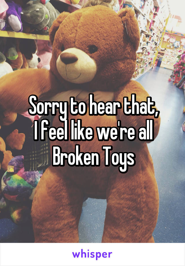 Sorry to hear that, I feel like we're all Broken Toys