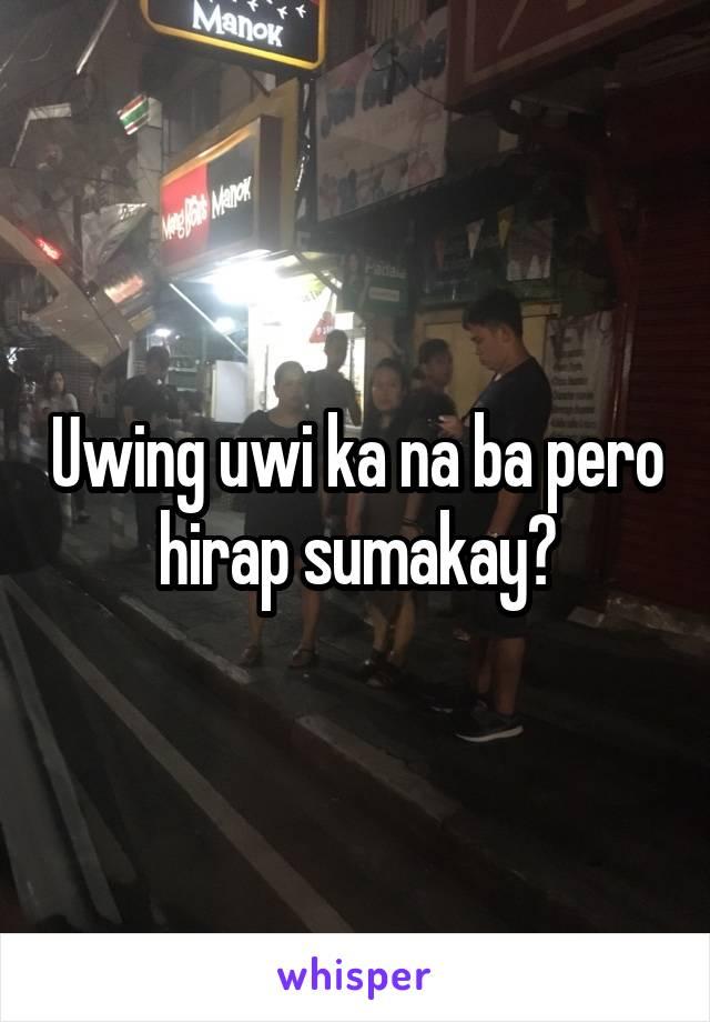 Uwing uwi ka na ba pero hirap sumakay?