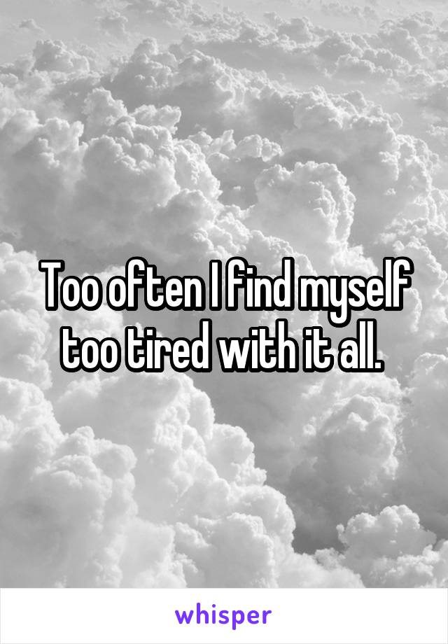 Too often I find myself too tired with it all.