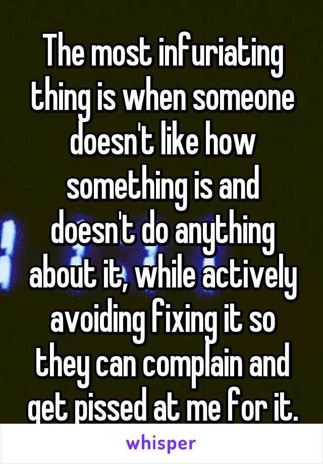 The most infuriating thing is when someone doesn't like how something is and doesn't do anything about it, while actively avoiding fixing it so they can complain and get pissed at me for it.