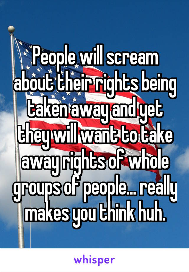 People will scream about their rights being taken away and yet they will want to take away rights of whole groups of people... really makes you think huh.