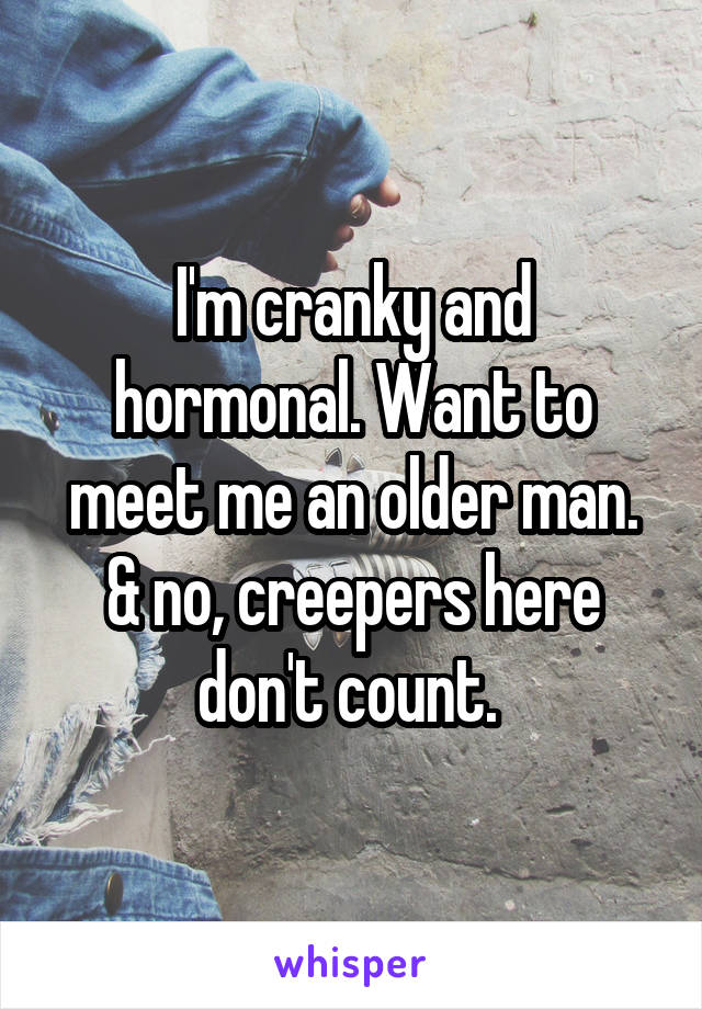 I'm cranky and hormonal. Want to meet me an older man. & no, creepers here don't count.