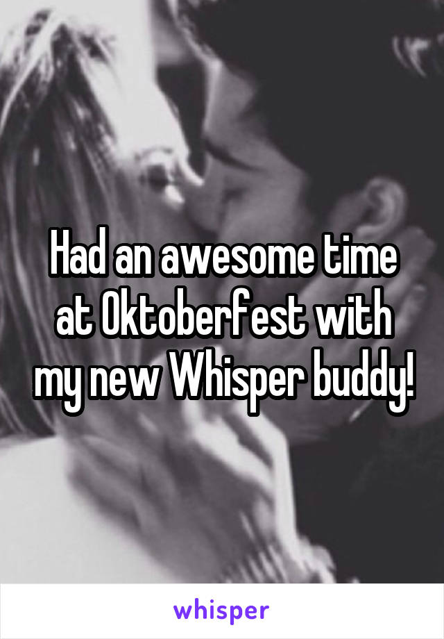 Had an awesome time at Oktoberfest with my new Whisper buddy!