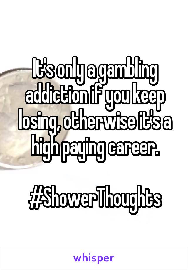 It's only a gambling addiction if you keep losing, otherwise it's a high paying career.  #ShowerThoughts