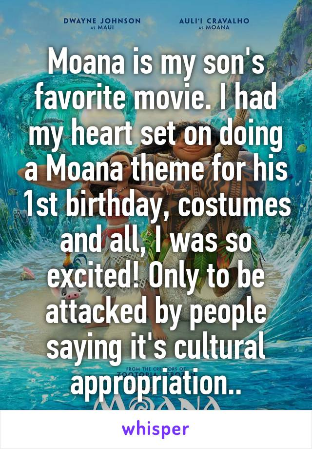 Moana is my son's favorite movie. I had my heart set on doing a Moana theme for his 1st birthday, costumes and all, I was so excited! Only to be attacked by people saying it's cultural appropriation..