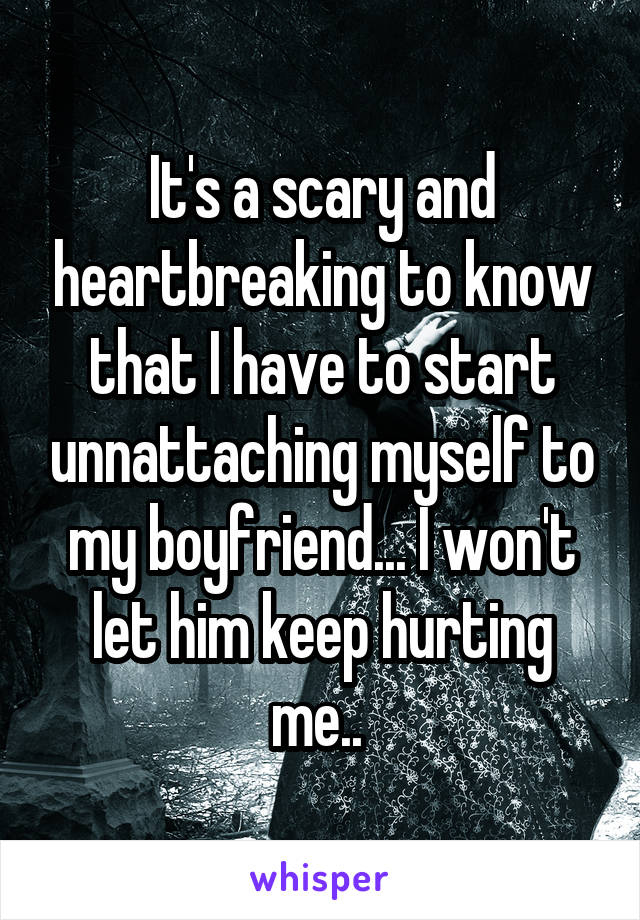 It's a scary and heartbreaking to know that I have to start unnattaching myself to my boyfriend... I won't let him keep hurting me..
