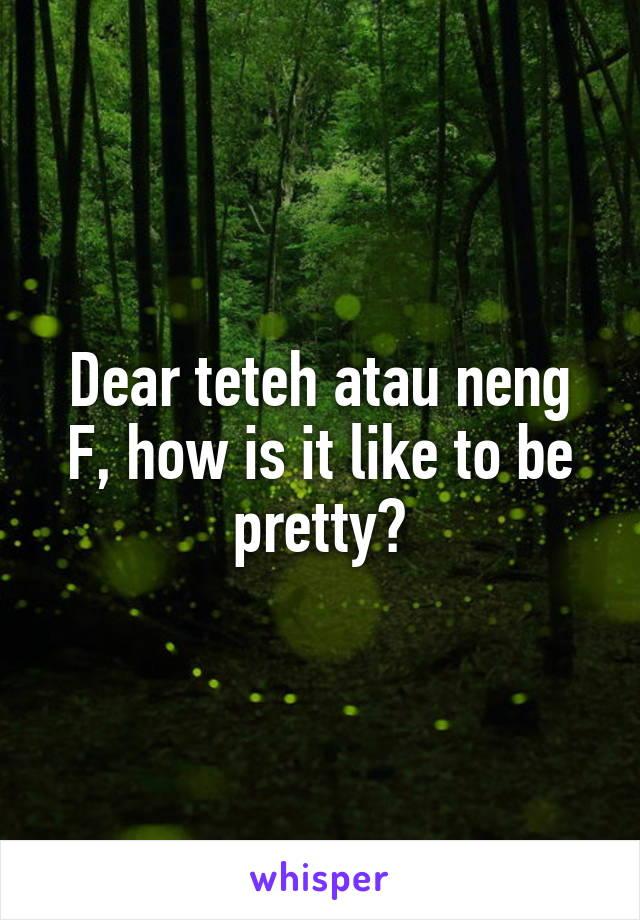Dear teteh atau neng F, how is it like to be pretty?