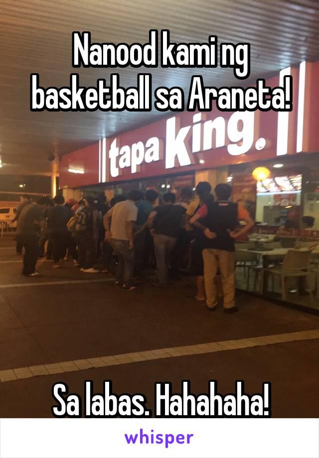 Nanood kami ng basketball sa Araneta!        Sa labas. Hahahaha!