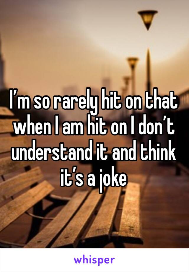 I'm so rarely hit on that when I am hit on I don't understand it and think it's a joke