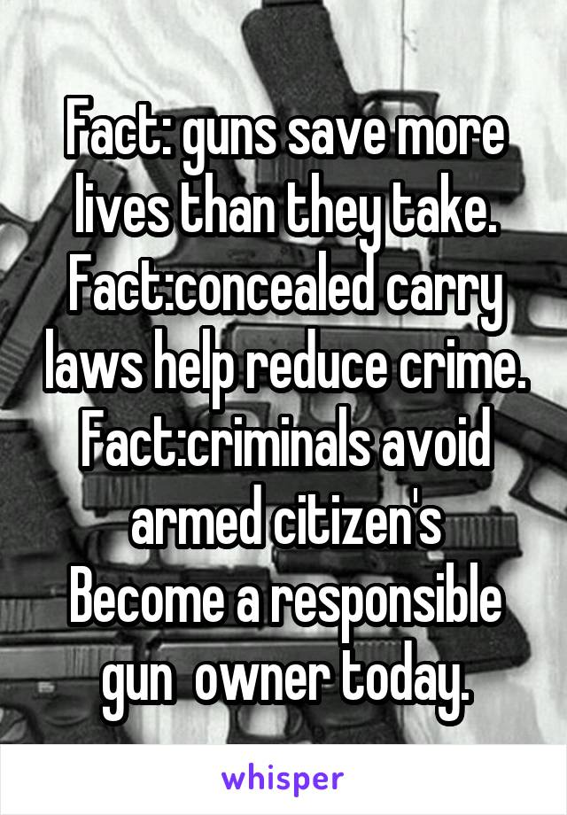 Fact: guns save more lives than they take. Fact:concealed carry laws help reduce crime. Fact:criminals avoid armed citizen's Become a responsible gun  owner today.