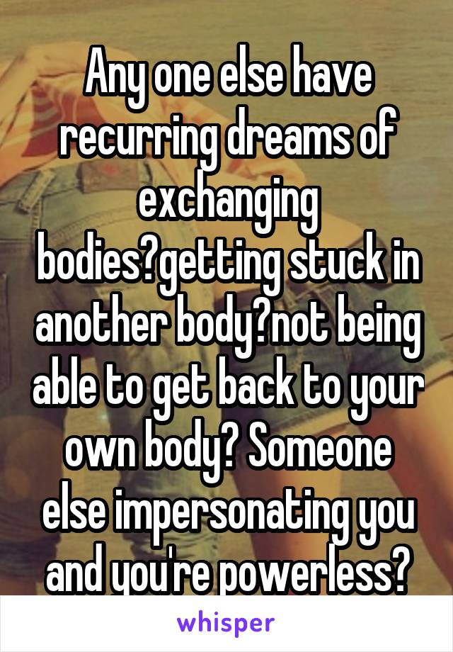 Any one else have recurring dreams of exchanging bodies?getting stuck in another body?not being able to get back to your own body? Someone else impersonating you and you're powerless?