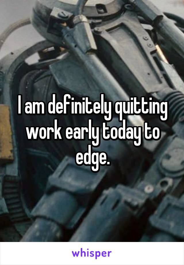 I am definitely quitting work early today to edge.