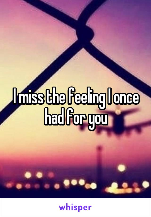 I miss the feeling I once had for you