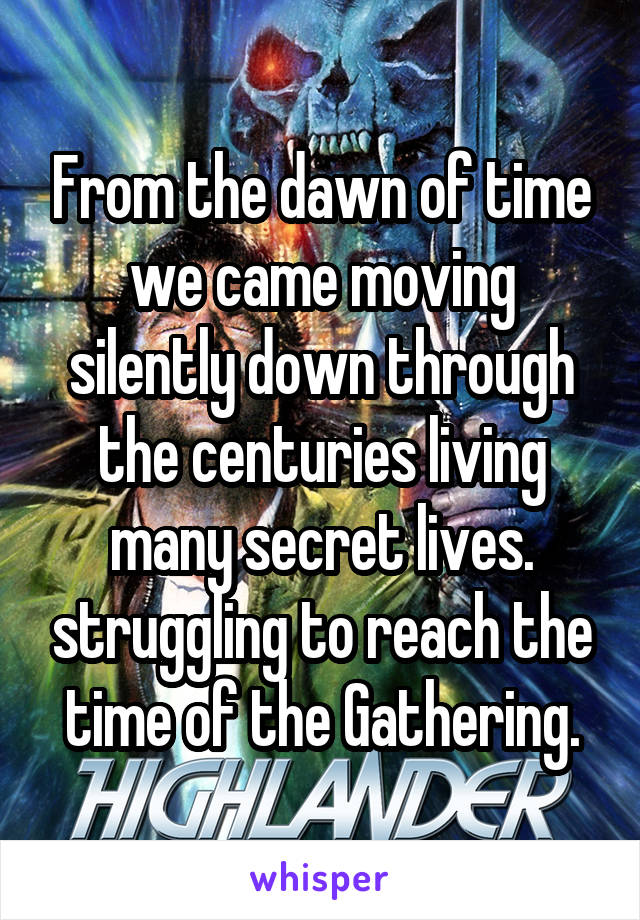 From the dawn of time we came moving silently down through the centuries living many secret lives. struggling to reach the time of the Gathering.