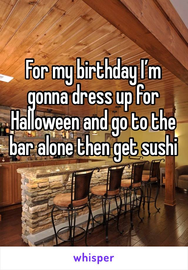 For my birthday I'm gonna dress up for Halloween and go to the bar alone then get sushi
