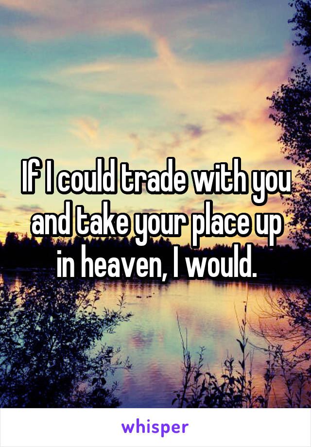If I could trade with you and take your place up in heaven, I would.