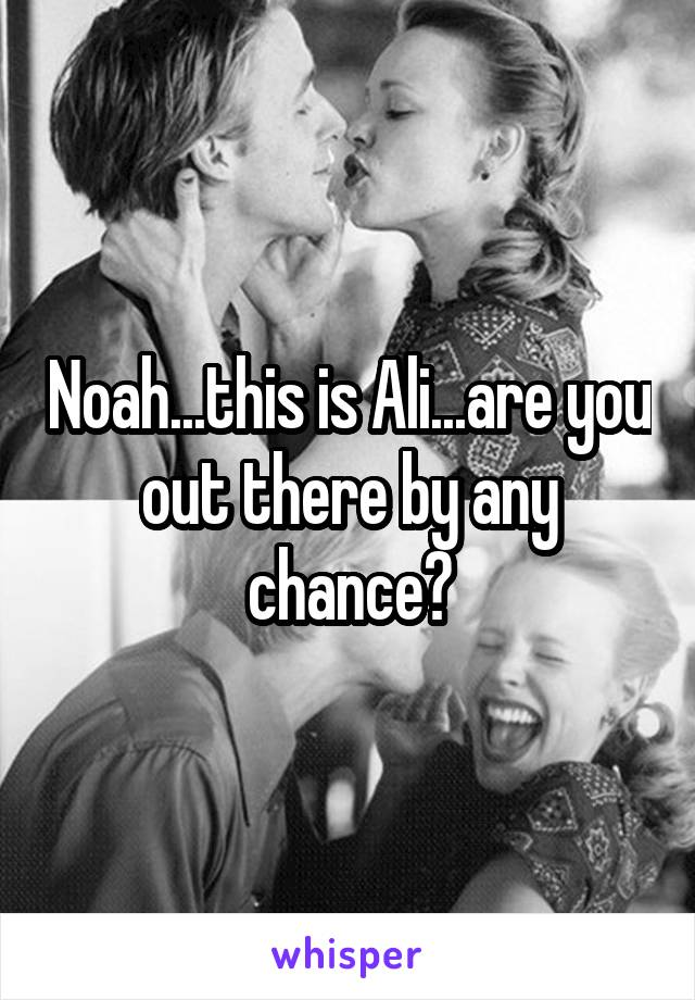Noah...this is Ali...are you out there by any chance?